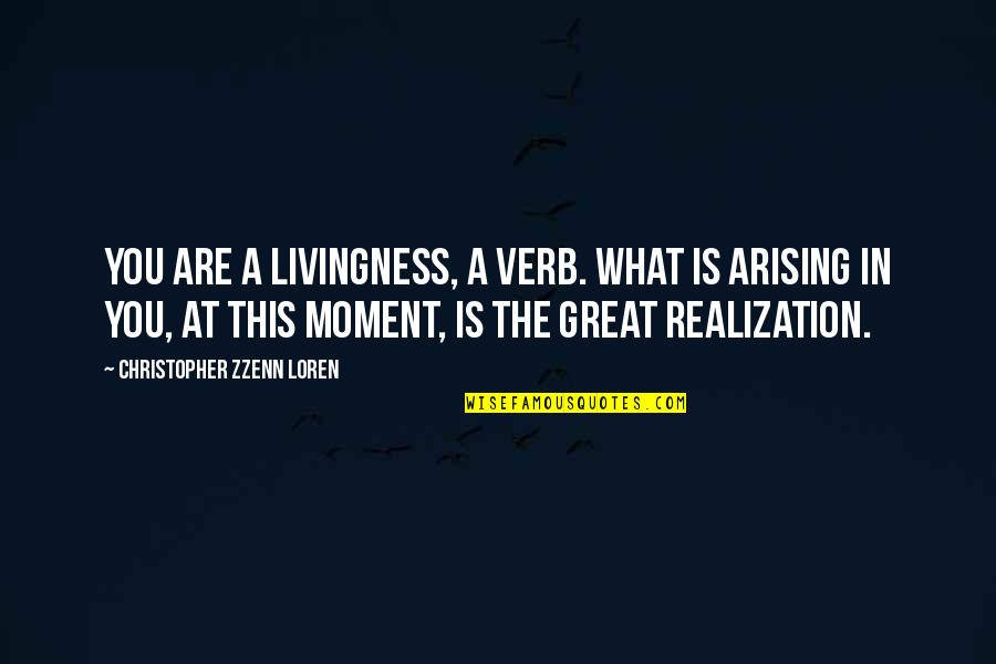 Moment Of Realization Quotes By Christopher Zzenn Loren: You are a livingness, a verb. What is