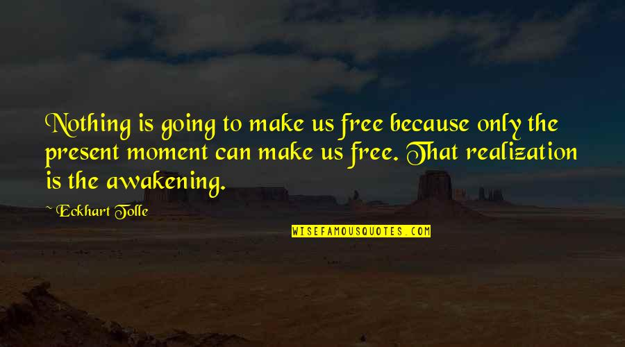 Moment Of Realization Quotes By Eckhart Tolle: Nothing is going to make us free because