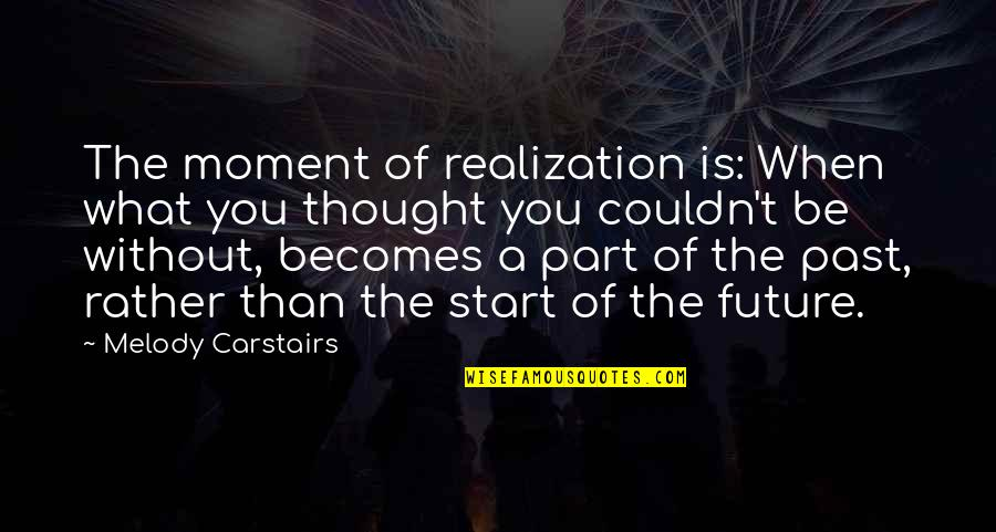 Moment Of Realization Quotes By Melody Carstairs: The moment of realization is: When what you