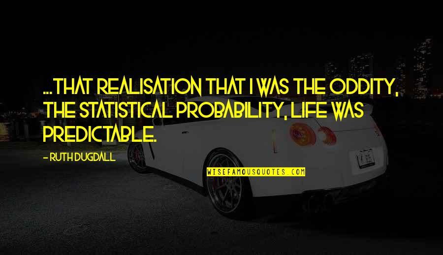 Moment Of Realization Quotes By Ruth Dugdall: ...that realisation that I was the oddity, the