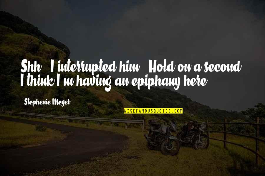 """Moment Of Realization Quotes By Stephenie Meyer: Shh,"""" I interrupted him. """"Hold on a second."""