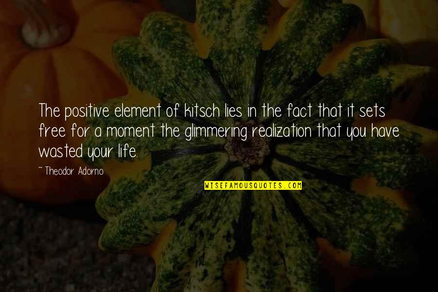 Moment Of Realization Quotes By Theodor Adorno: The positive element of kitsch lies in the