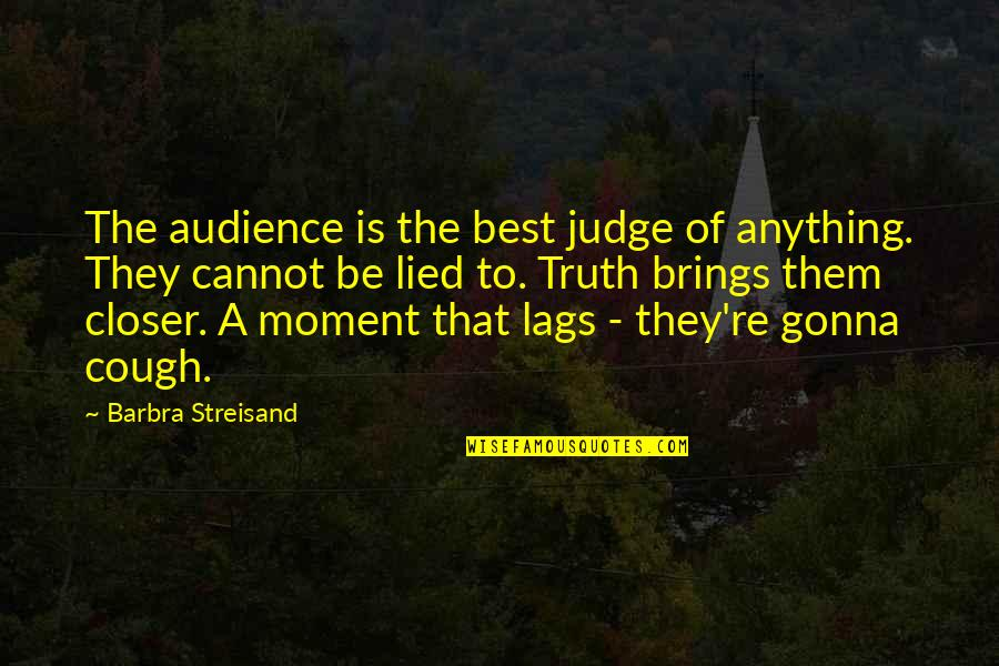Moment Of Truth Quotes By Barbra Streisand: The audience is the best judge of anything.
