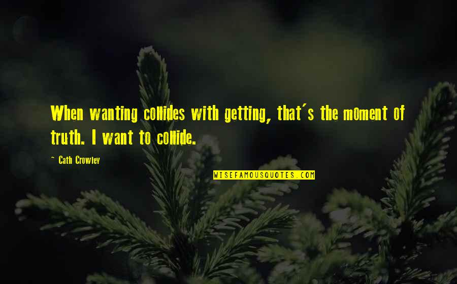 Moment Of Truth Quotes By Cath Crowley: When wanting collides with getting, that's the moment
