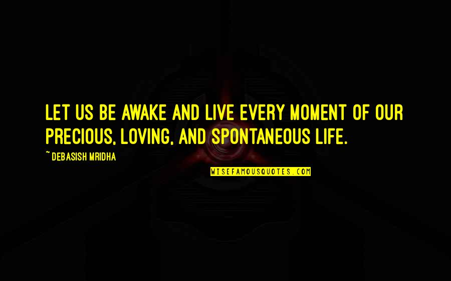 Moment Of Truth Quotes By Debasish Mridha: Let us be awake and live every moment