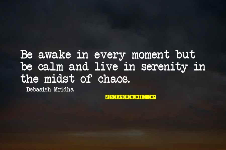 Moment Of Truth Quotes By Debasish Mridha: Be awake in every moment but be calm