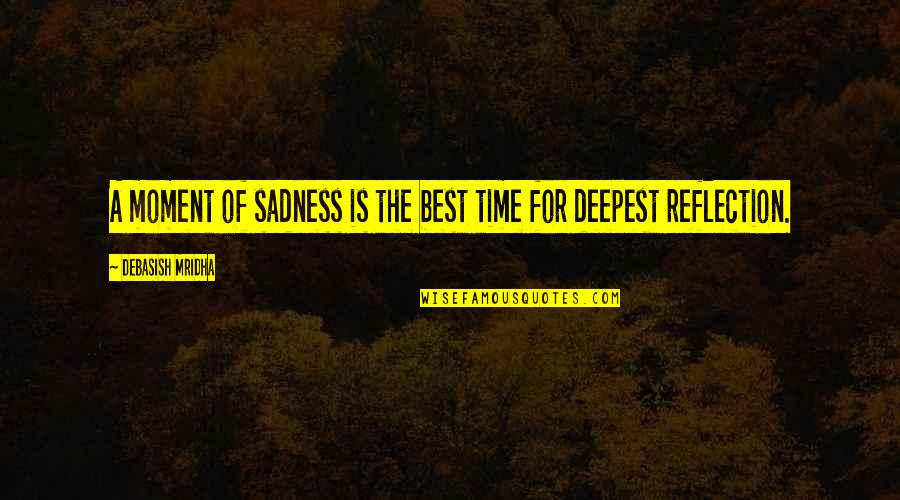 Moment Of Truth Quotes By Debasish Mridha: A moment of sadness is the best time