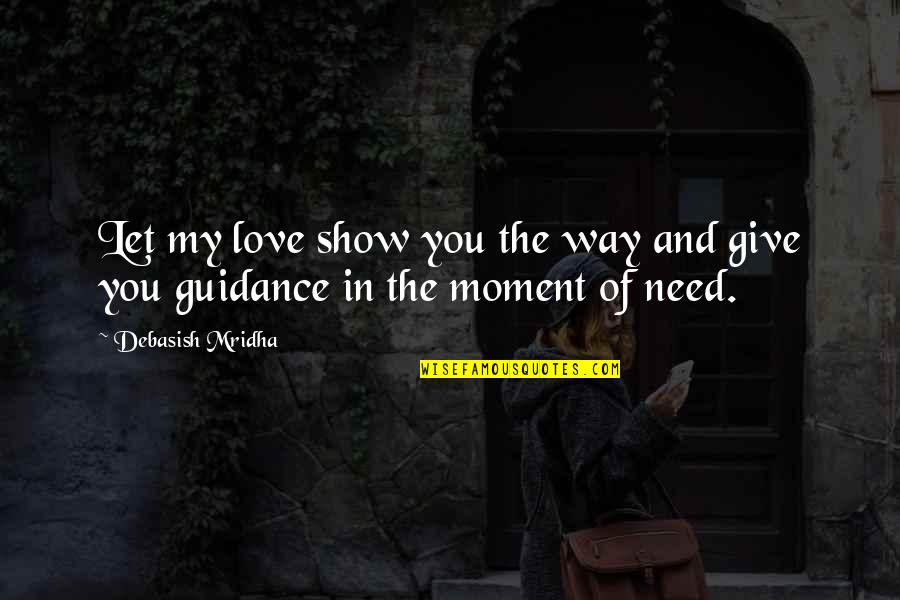 Moment Of Truth Quotes By Debasish Mridha: Let my love show you the way and