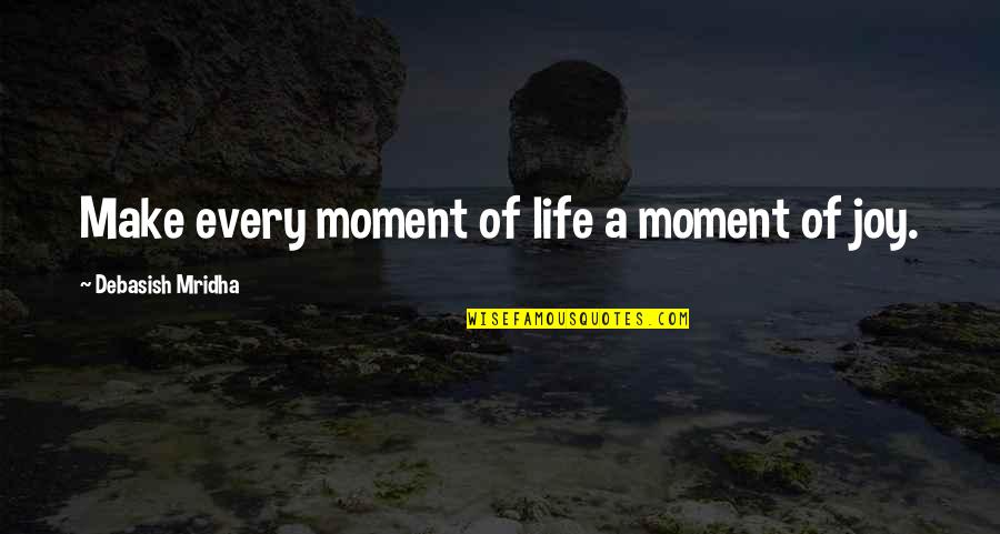 Moment Of Truth Quotes By Debasish Mridha: Make every moment of life a moment of