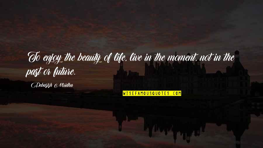 Moment Of Truth Quotes By Debasish Mridha: To enjoy the beauty of life, live in