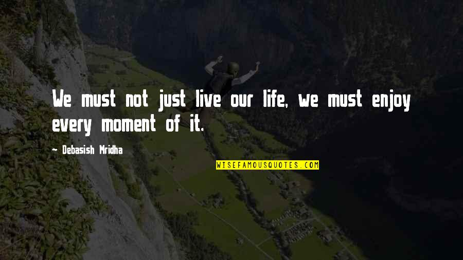 Moment Of Truth Quotes By Debasish Mridha: We must not just live our life, we