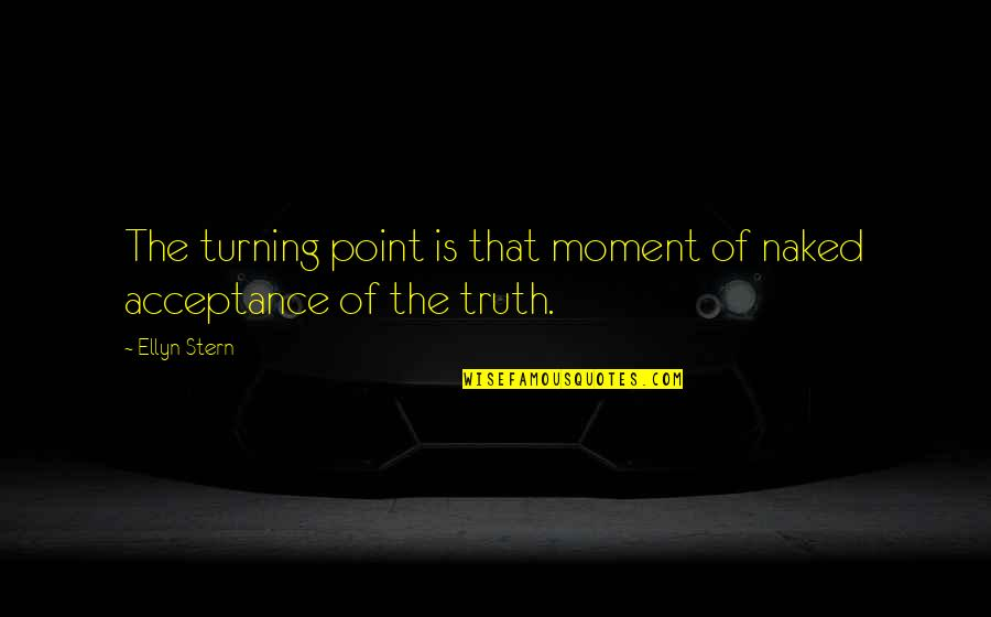 Moment Of Truth Quotes By Ellyn Stern: The turning point is that moment of naked