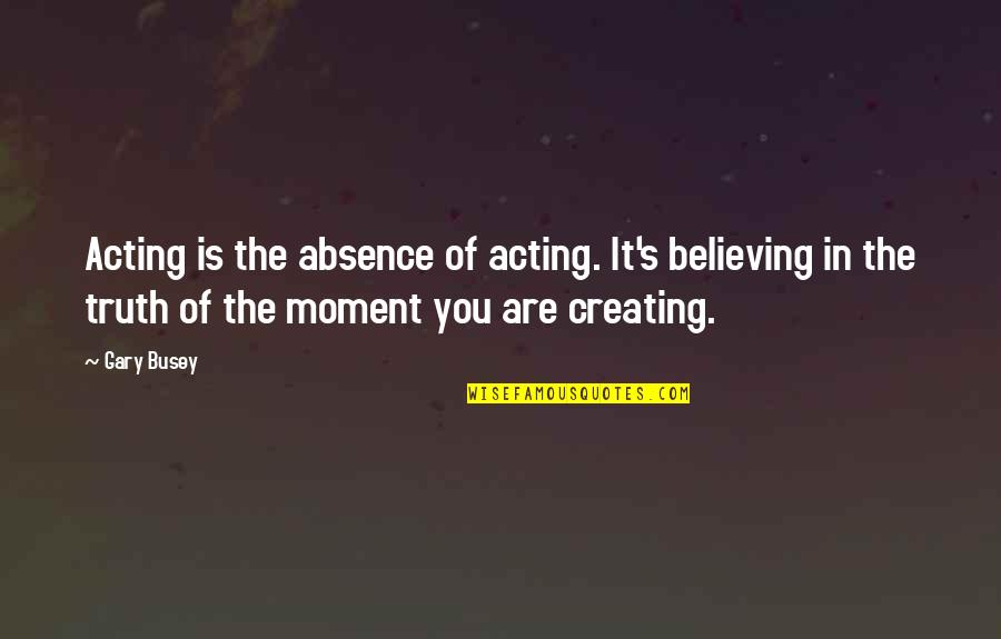 Moment Of Truth Quotes By Gary Busey: Acting is the absence of acting. It's believing