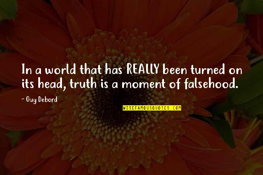Moment Of Truth Quotes By Guy Debord: In a world that has REALLY been turned