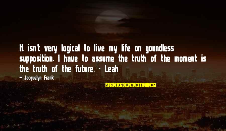 Moment Of Truth Quotes By Jacquelyn Frank: It isn't very logical to live my life