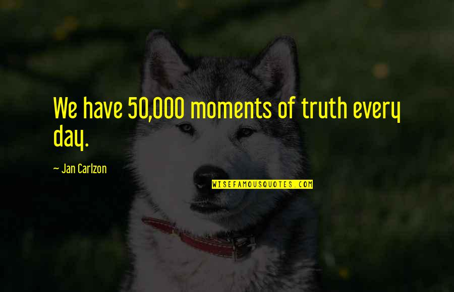 Moment Of Truth Quotes By Jan Carlzon: We have 50,000 moments of truth every day.