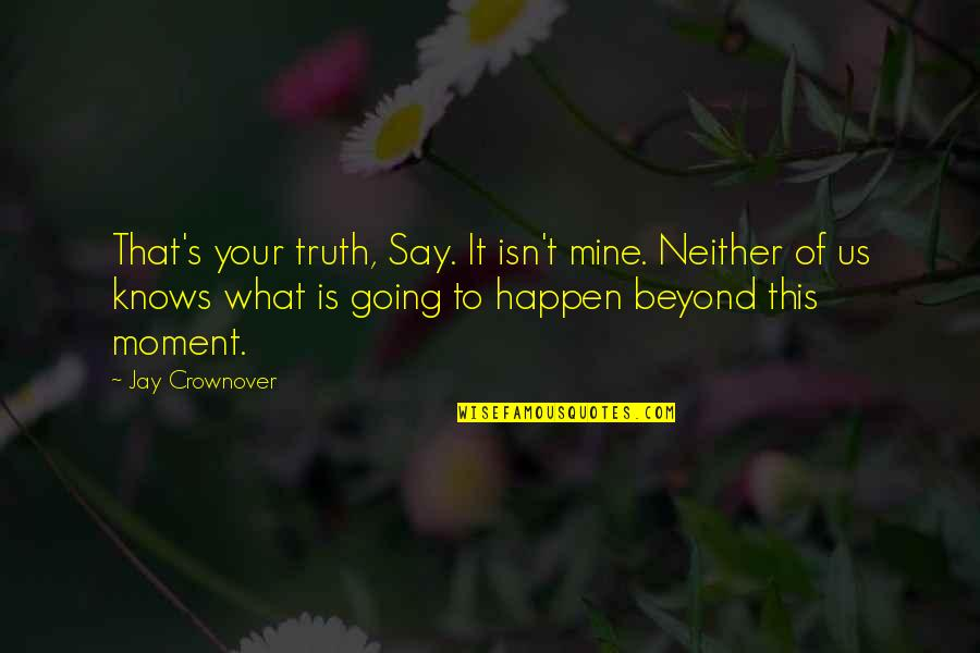 Moment Of Truth Quotes By Jay Crownover: That's your truth, Say. It isn't mine. Neither