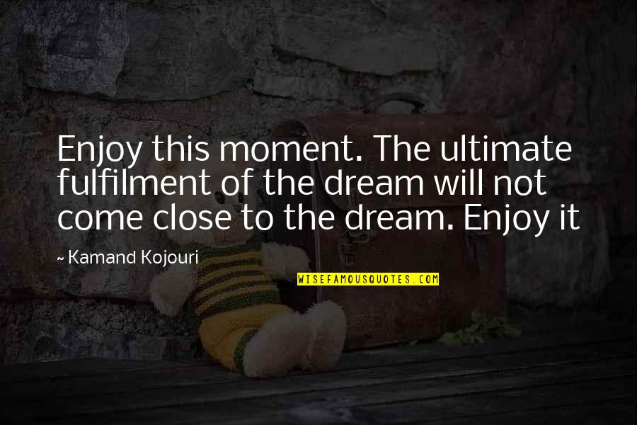 Moment Of Truth Quotes By Kamand Kojouri: Enjoy this moment. The ultimate fulfilment of the