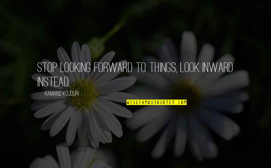 Moment Of Truth Quotes By Kamand Kojouri: Stop looking forward to things, look inward instead.