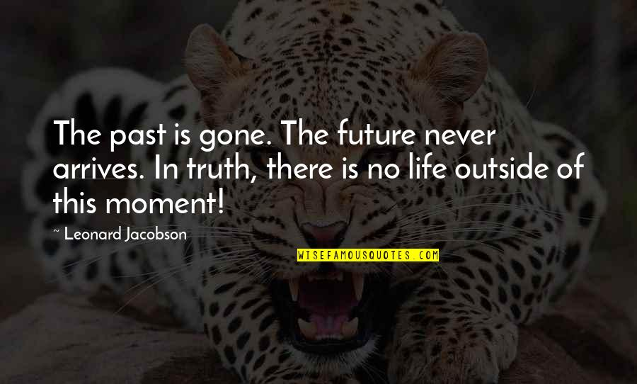 Moment Of Truth Quotes By Leonard Jacobson: The past is gone. The future never arrives.