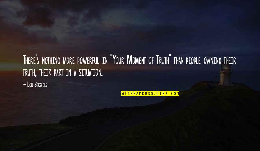 """Moment Of Truth Quotes By Lou Bergholz: There's nothing more powerful in """"Your Moment of"""