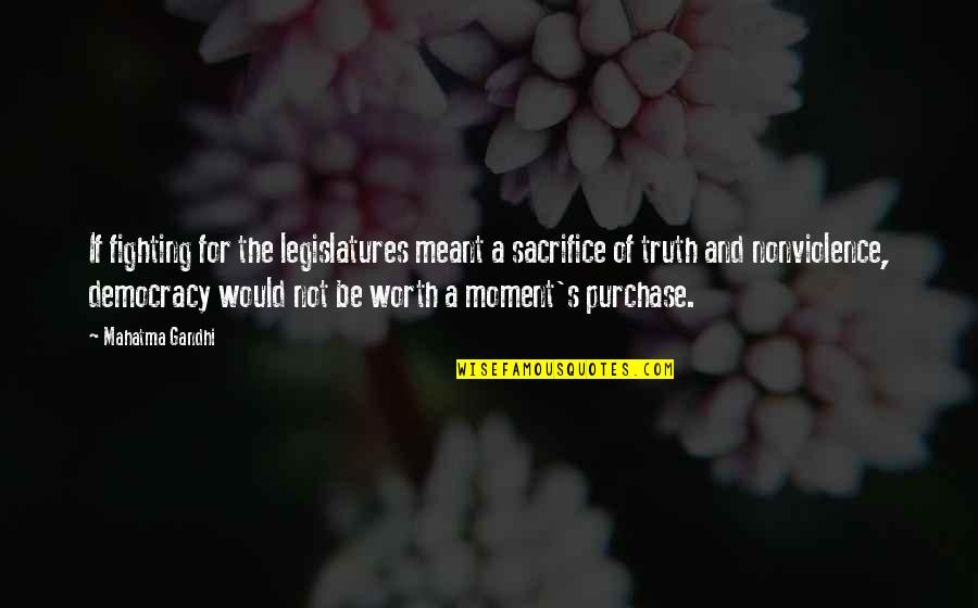 Moment Of Truth Quotes By Mahatma Gandhi: If fighting for the legislatures meant a sacrifice