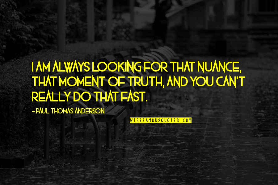 Moment Of Truth Quotes By Paul Thomas Anderson: I am always looking for that nuance, that