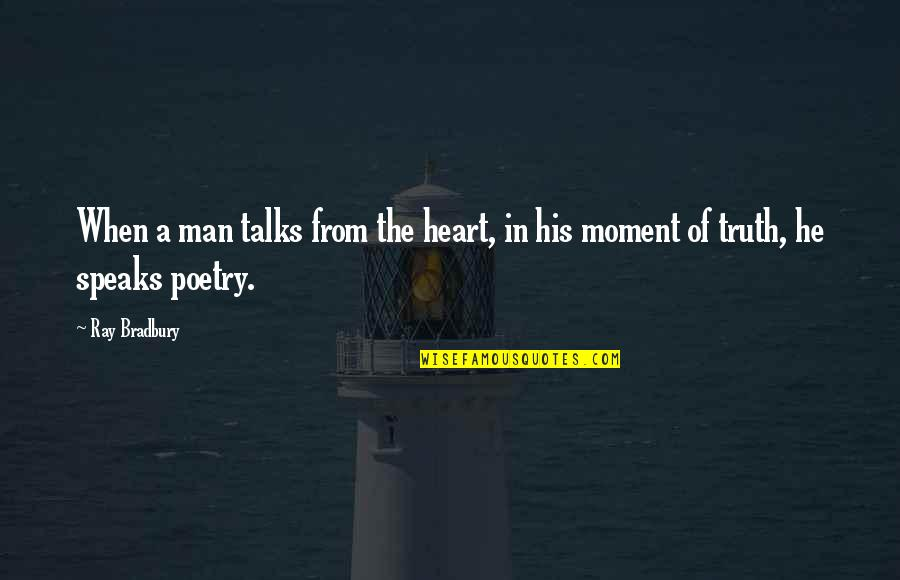 Moment Of Truth Quotes By Ray Bradbury: When a man talks from the heart, in