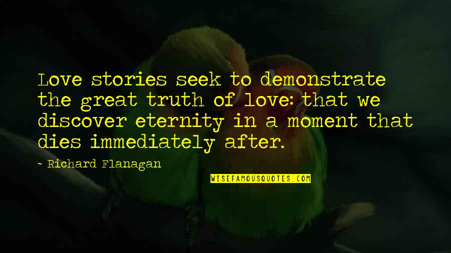 Moment Of Truth Quotes By Richard Flanagan: Love stories seek to demonstrate the great truth