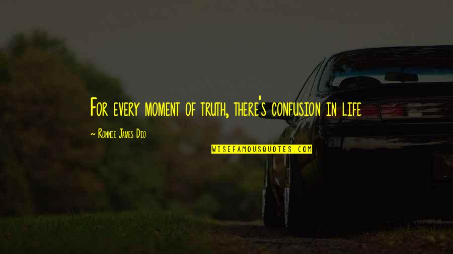 Moment Of Truth Quotes By Ronnie James Dio: For every moment of truth, there's confusion in