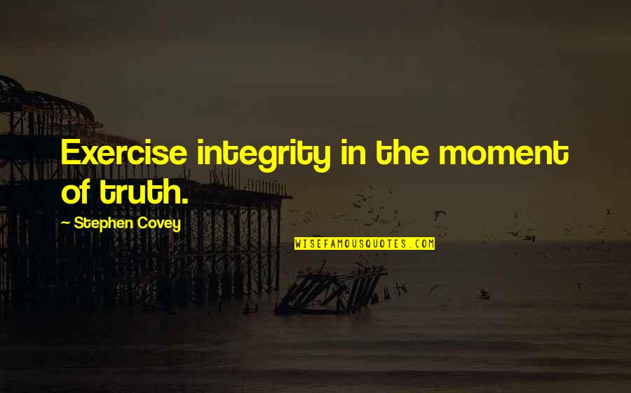 Moment Of Truth Quotes By Stephen Covey: Exercise integrity in the moment of truth.