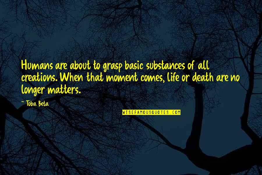 Moment Of Truth Quotes By Toba Beta: Humans are about to grasp basic substances of