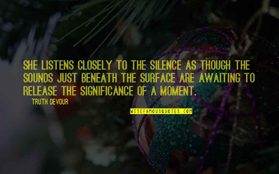 Moment Of Truth Quotes By Truth Devour: She listens closely to the silence as though