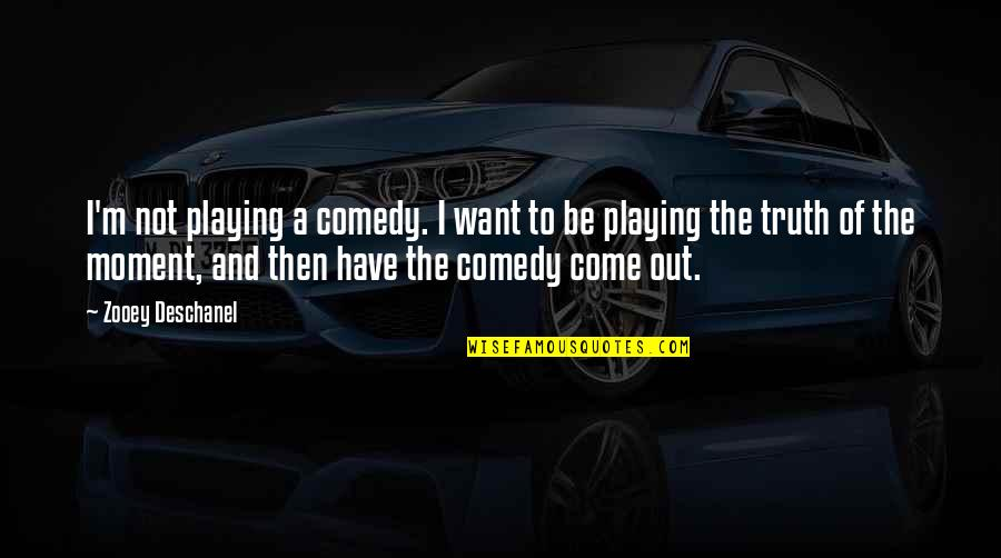 Moment Of Truth Quotes By Zooey Deschanel: I'm not playing a comedy. I want to