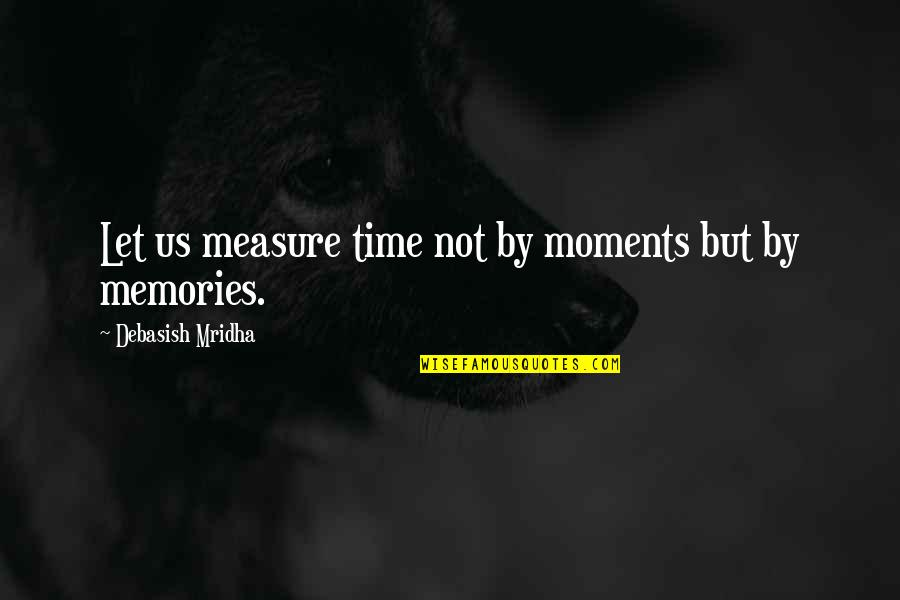 Moments And Memories Quotes By Debasish Mridha: Let us measure time not by moments but
