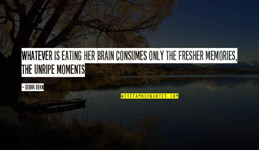 Moments And Memories Quotes By Debra Dean: Whatever is eating her brain consumes only the