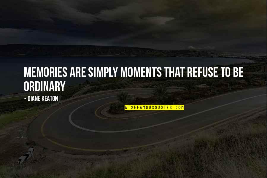 Moments And Memories Quotes By Diane Keaton: Memories are simply moments that refuse to be