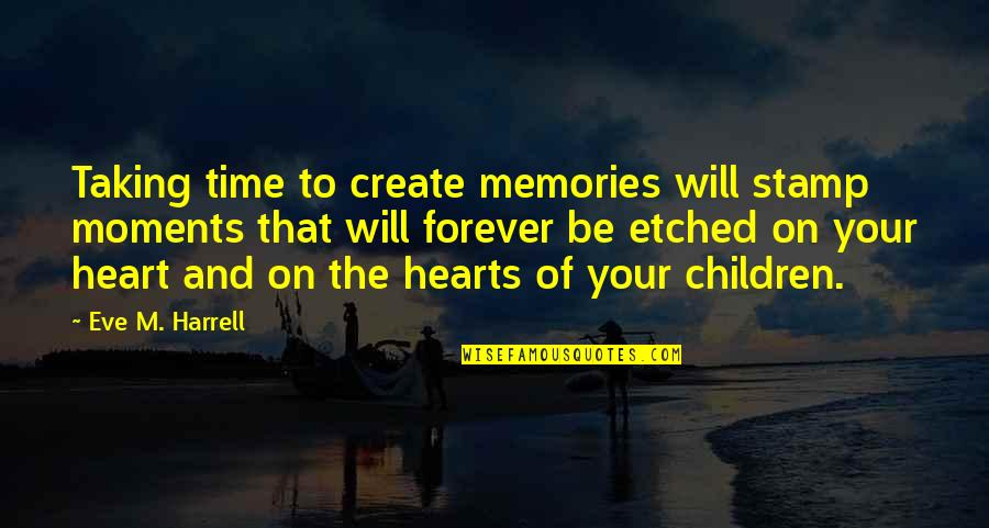 Moments And Memories Quotes By Eve M. Harrell: Taking time to create memories will stamp moments