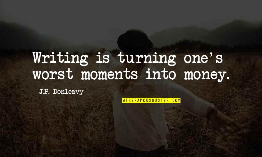 Moments And Memories Quotes By J.P. Donleavy: Writing is turning one's worst moments into money.