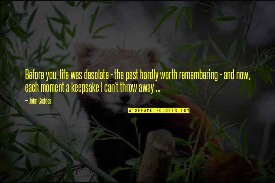 Moments And Memories Quotes By John Geddes: Before you, life was desolate - the past