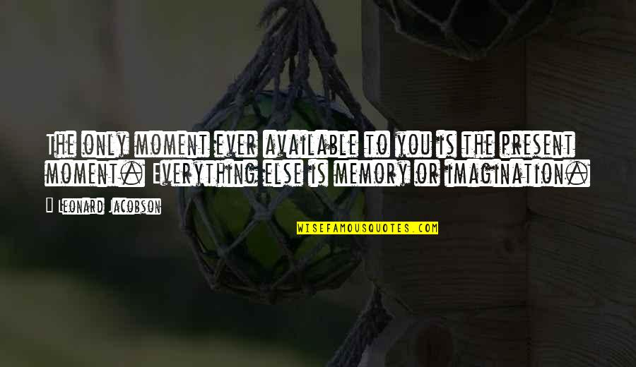 Moments And Memories Quotes By Leonard Jacobson: The only moment ever available to you is