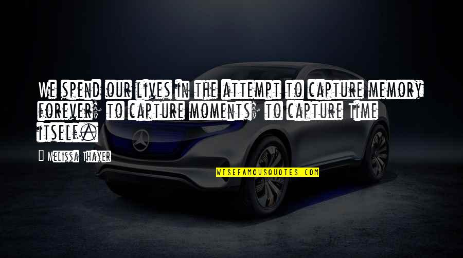Moments And Memories Quotes By Melissa Thayer: We spend our lives in the attempt to