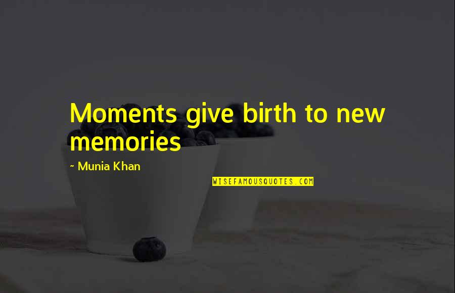 Moments And Memories Quotes By Munia Khan: Moments give birth to new memories