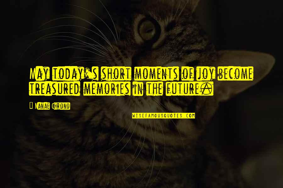 Moments And Memories Quotes By Nanae Chrono: May today's short moments of joy become treasured
