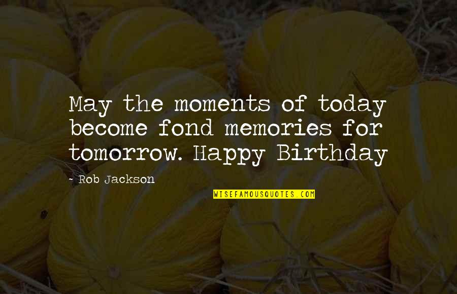 Moments And Memories Quotes By Rob Jackson: May the moments of today become fond memories