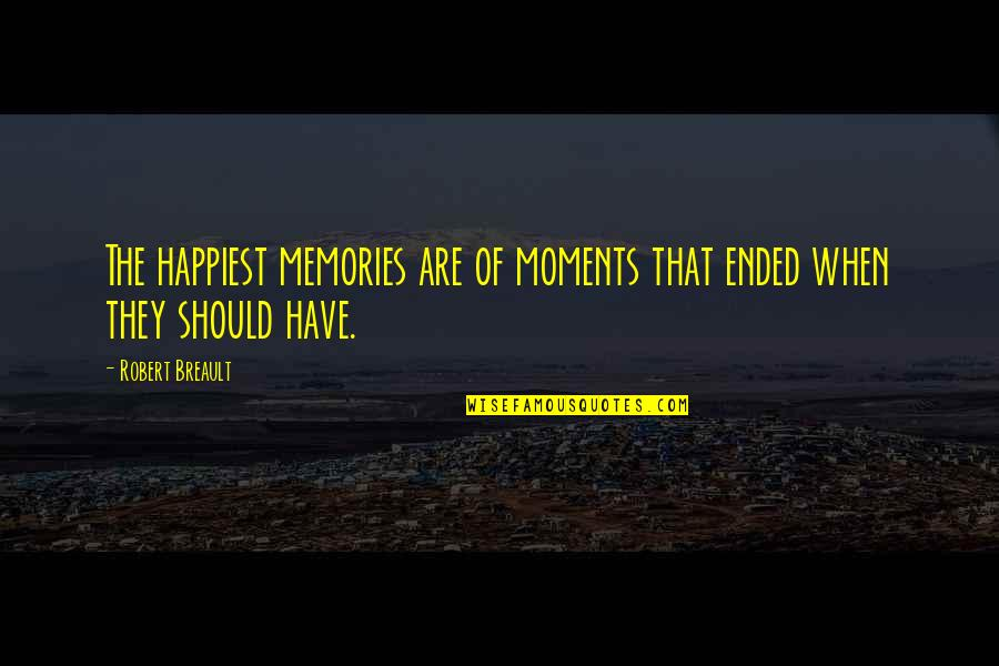 Moments And Memories Quotes By Robert Breault: The happiest memories are of moments that ended