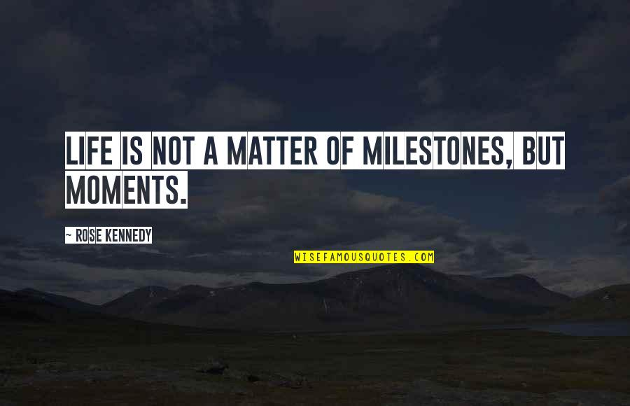 Moments And Memories Quotes By Rose Kennedy: Life is not a matter of milestones, but