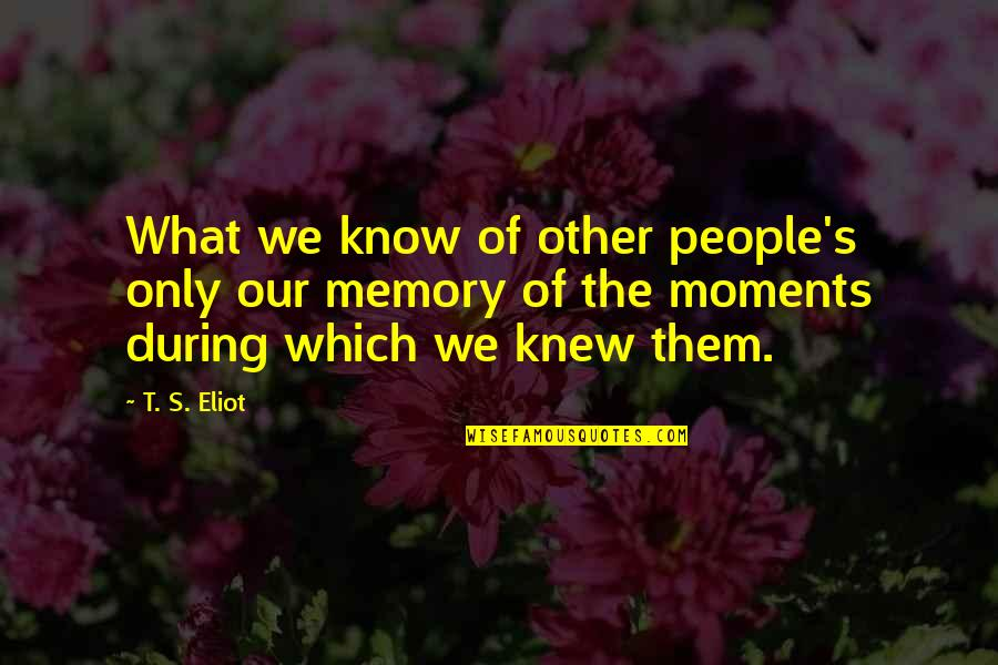 Moments And Memories Quotes By T. S. Eliot: What we know of other people's only our