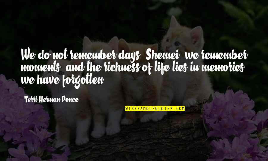 Moments And Memories Quotes By Terri Herman-Ponce: We do not remember days, Shemei, we remember
