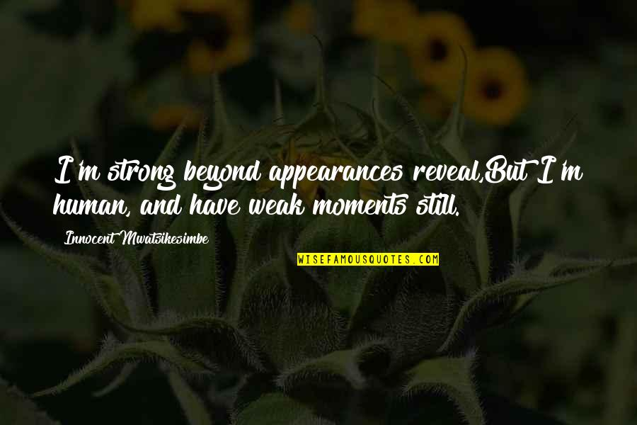 Moments Of Weakness Quotes By Innocent Mwatsikesimbe: I'm strong beyond appearances reveal,But I'm human, and